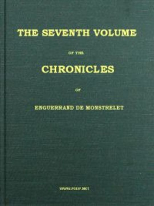 The Chronicles of Enguerrand de Monstrelet, (Vol. 7 of 13) Containing an account of the cruel civil wars between the houses of Orleans and Burgundy
