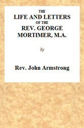 The Life and Letters of the Rev. George Mortimer, M.A. Rector of Thornhill, in the Diocese of Toronto