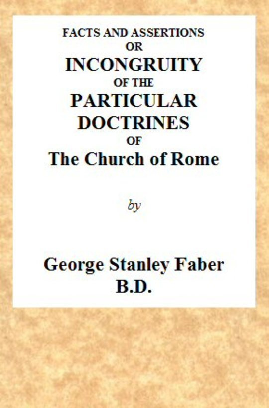 Facts and Assertions: or a Brief and Plain Exhibition of the Incongruity of the Peculiar Doctrines of the Church of Rome