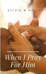 When I Pray For Him: A Wife's Guide To Praying The Word Over The Life Of Her Husband