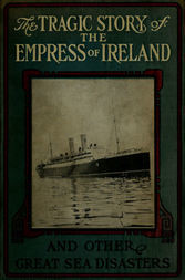 The Tragic Story of the Empress of Ireland And Other Great Sea Disasters