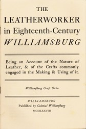 The Leatherworker in Eighteenth-Century Williamsburg Being an Account of the Nature of Leather, & of the Crafts commonly engaged in the Making & Using of it.
