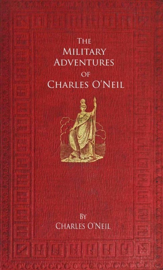 The Military Adventures of Charles O'Neil Who was a Soldier in the Army of Lord Wellington during the Memorable Peninsular War and the Continental Campaigns from 1811 to 1815