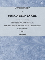 Autobiography of Miss Cornelia Knight, lady companion to the Princess Charlotte of Wales, Volume 1 (of 2) with extracts from her journals and anecdote books