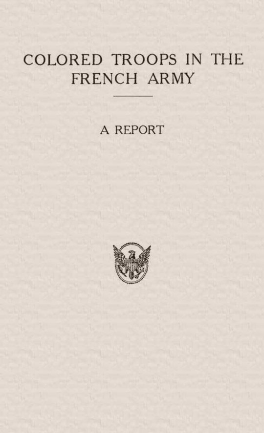 Colored Troops in the French Army A Report from the Department of State Relating to the Colored Troops in the French Army and the Number of French Colonial Troops in the Occupied Territory