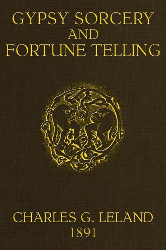 Gypsy Sorcery and Fortune Telling Illustrated by numerous incantations, specimens of medical magic, anecdotes and tales