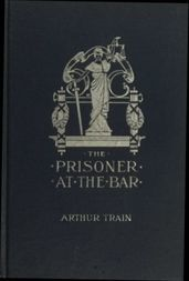 The Prisoner at the Bar Sidelights on the Administration of Criminal Justice