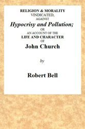 Religion and Morality Vindicated against Hypocrisy and Pollution or, an account of the Life and Character of John Church