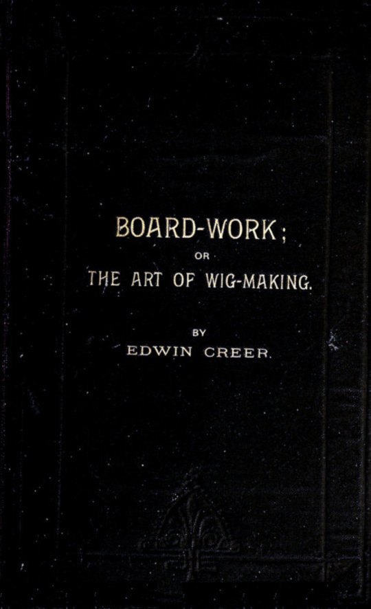 Board-Work; or the Art of Wig-making, Etc. Designed For the Use of Hairdressers and Especially of Young Men in the Trade. to Which Is Added Remarks Upon Razors, Razor-sharpening, Razor Strops, & Miscellaneous Recipes, Specially Selected.
