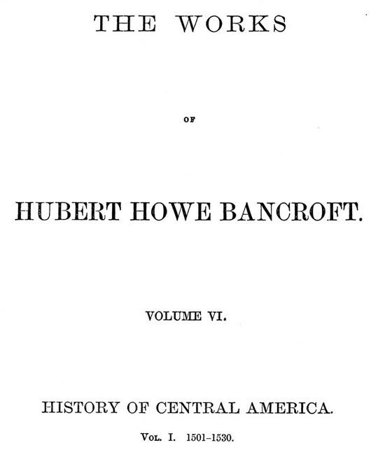 The Works of Hubert Howe Bancroft, Volume 6 History of Central America, Volume 1, 1501-1530