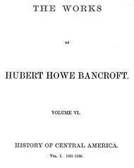 The Works of Hubert Howe Bancroft, Volume 6 History of Central America, Volume 1, 1501-1530