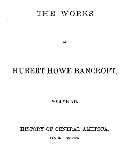The Works of Hubert Howe Bancroft, Volume 7 History of Central America, Volume 2, 1530-1800