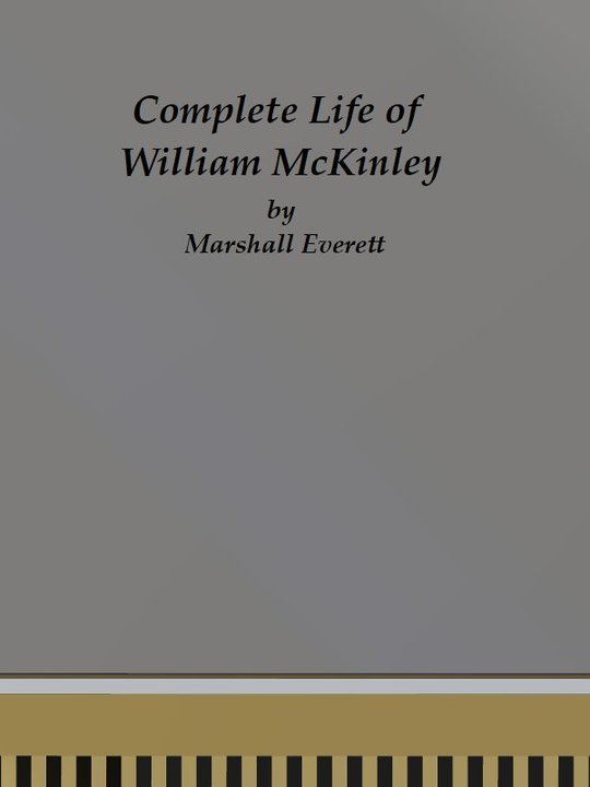 Complete Life of William McKinley and Story of His Assassination An Authentic and Official Memorial Edition, Containing Every Incident in the Career of the Immortal Statesman, Soldier, Orator and Patriot
