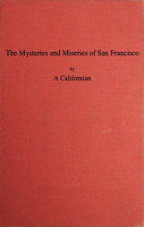 The Mysteries and Miseries of San Francisco Showing up all the various characters and notabilities, (both in high and low life) that have figured in San Franciso since its settlement.