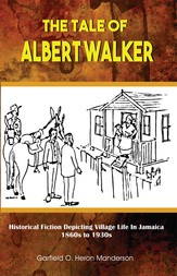 The Tale of Albert Walker: Historical Fiction Depicting Village Life In Jamaica 1860s to 1930s