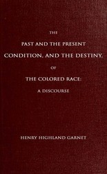 The Past and the Present Condition, and the Destiny, of the Colored Race: A Discourse Delivered at the Fifteenth Anniversary of the Female Benevolent Society of Troy, N. Y., Feb. 14, 1848