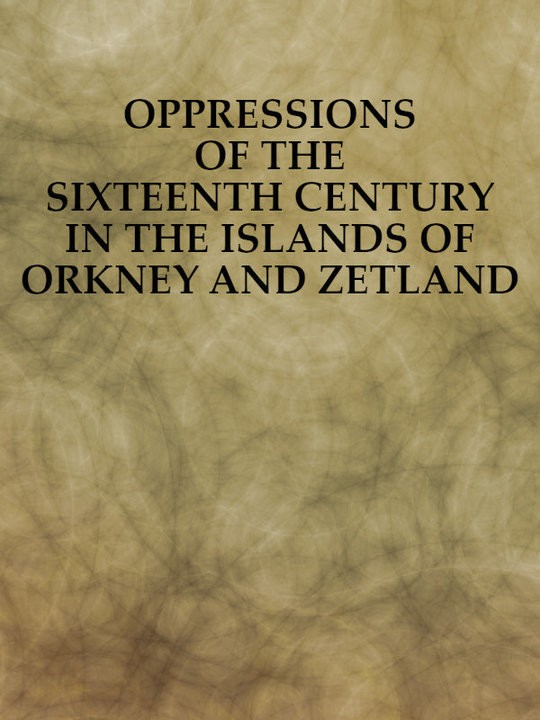 Oppressions of the Sixteenth Century in the Islands of Orkney and Zetland: From Original Documents