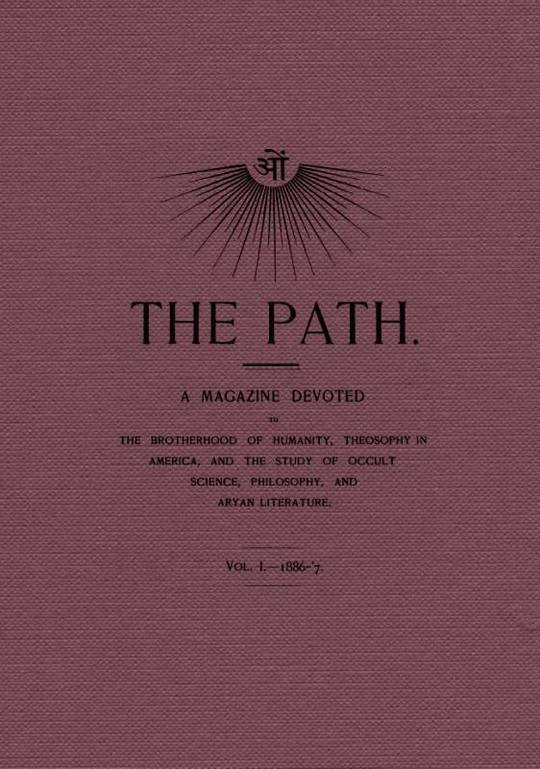 The Path, Vol. I.—1886-'7. A magazine devoted to the brotherhood of humanity, theosophy in america, and the study of occult science, philosophy, and aryan literature.