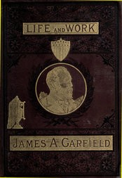 The Life and Work of James A. Garfield Twentieth President of the United States: Embracing an Account of the Scenes and Incidents of His Boyhood; the Struggles of His Youth; the Might of His Early Manhood; His Valor As a Soldier; His Career As a Statesman; His Election to the Presidency; and the Tragic Story of His Death.