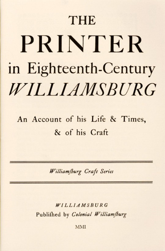 The Printer in Eighteenth-Century Williamsburg An Account of his Life & Times, & of his Craft