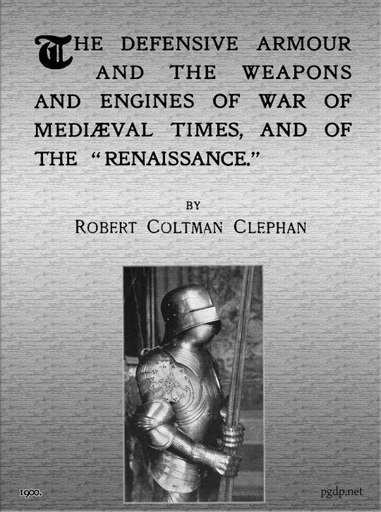 """The Defensive Armour and the Weapons and Engines of War of Mediæval Times, and of the """"Renaissance."""""""