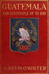 Guatemala and Her People of To-day Being an Account of the Land, Its History and Development; the People, Their Customs and Characteristics; to Which Are Added Chapters on British Honduras and the Republic of Honduras, with References to the Other Countries of Central America, Salvador, Nicaragua, and Costa Rica