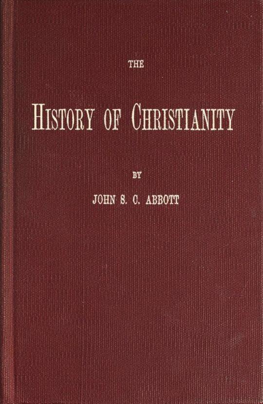 The History of Christianity Consisting of the Life and Teachings of Jesus of Nazareth; the Adventures of Paul and the Apostles; and the Most Interesting Events in the Progress of Christianity, from the Earliest Period to the Present Time.