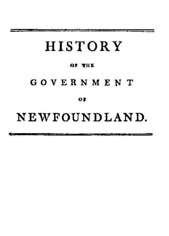 History of the government of the island of Newfoundland With an appendix containing the Acts of Parliament made respecting the trade and fishery