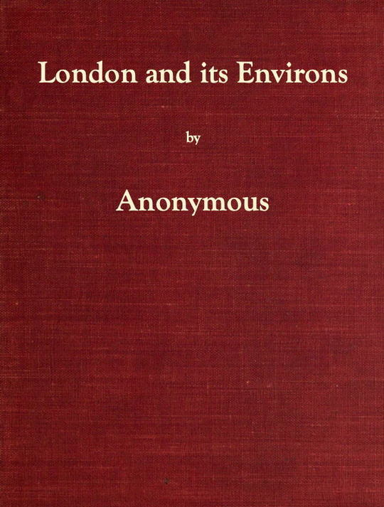 London and its Environs Described, v. 1-6 Containing an Account of whatever is most remarkable for Grandeur, Elegance, Curiosity or Use In the City and in the Country Twenty Miles round it.