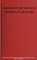 Memoir of the Services of the Bengal Artillery From the Formation of the Corps to the Present Time, with Some Account of Its Internal Organization