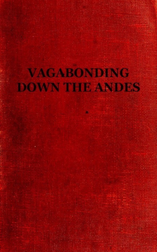 Vagabonding down the Andes Being the Narrative of a Journey, Chiefly Afoot, from Panama to Buenos Aires