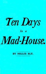 Ten Days in a Mad-House; or, Nellie Bly's Experience on Blackwell's Island. Feigning Insanity in Order to Reveal Asylum Horrors. The Trying Ordeal of the New York World's Girl Correspondent.