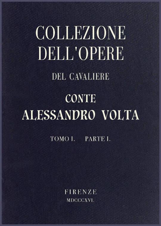 Collezione dell'opere del Cavaliere Conte Alessandro Volta - Tomo I, Parte I