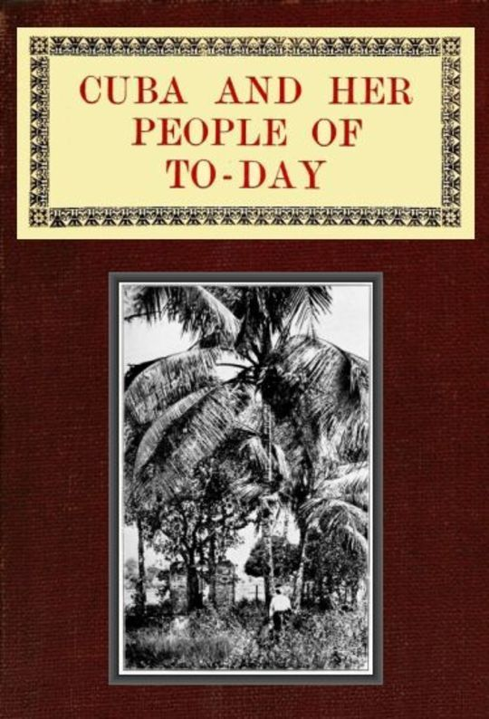 Cuba and Her People of To-day An account of the history and progress of the island previous to its independence; a description of its physical features; a study of its people; and, in particular, an examination of its present political conditions, its industries, natural resources, and prospects; together with information and suggestions designed to aid the prospective investor or settler