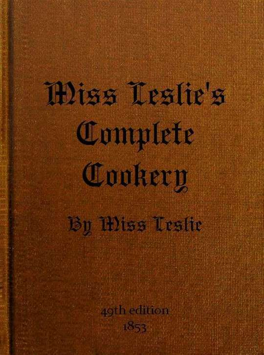 Miss Leslie's Complete Cookery Directions for Cookery, in Its Various Branches
