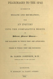 Pilgrimages to the Spas in Pursuit of Health and Recreation With an inquiry into the comparative merits of different mineral waters: the maladies to which they are applicable, and those in which they are injurious