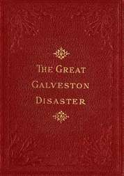 The Great Galveston Disaster Containing a Full and Thrilling Account of the Most Appalling Calamity of Modern Times Including Vivid Descriptions of the Hurricane and Terrible Rush of Waters; Immense Destruction of Dwellings, Business Houses, Churches, and Loss of Thousands of Human Lives; Thrilling Tales of Heroic Deeds; Panic-Stricken Multitudes and Heart-Rending Scenes of Agony; Frantic Efforts to Escape a Horrible Fate; Separation of Loved Ones, etc., etc.; Narrow Escapes from the Jaws of Death; Terrible Sufferings of the Survivors; Vandals Plundering Bodies of the Dead; Wonderful Exhibitions of Popular Sympathy; Millions of Dollars Sent for the Relief of the Stricken Sufferers