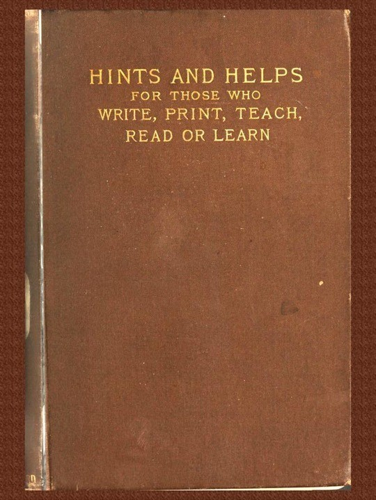 Pens and Types or Hints and Helps for Those who Write, Print, Read, Teach, or Learn