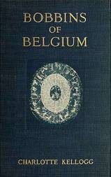 Bobbins of Belgium A book of Belgian lace, lace-workers, lace-schools and lace-villages