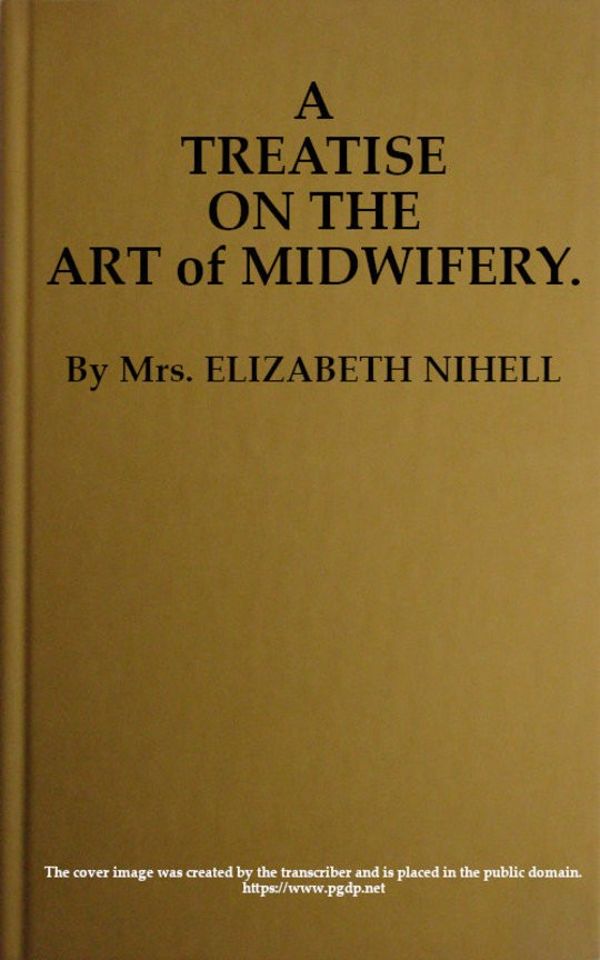 A Treatise on the Art of Midwifery Setting Forth Various Abuses Therein, Especially as to the Practice With Instruments: the Whole Serving to Put All Rational Inquirers in a Fair Way of Very Safely Forming Their Own Judgement Upon the Question; Which It Is Best to Employ, in Cases of Pregnancy and Lying-in, a Man-midwife; Or, a Midwife