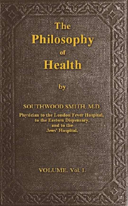 The Philosophy of Health; Volume 1 (of 2) or, an exposition of the physical and mental constitution of man