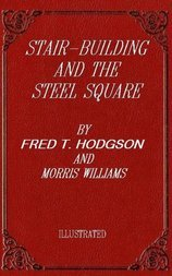 Stair-Building and the Steel Square A Manual of Practical Instruction in the Art of Stair-Building and Hand-Railing, and the Manifold Uses of the Steel Square