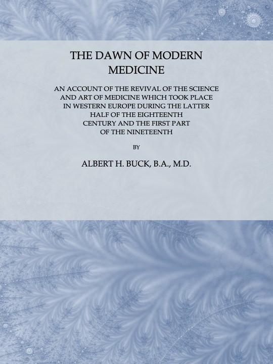 The Dawn of Modern Medicine An Account of the Revival of the Science and Art of Medicine Which Took Place in Western Europe During the Latter Half of the Eighteenth Century and the First Part of the Nineteenth