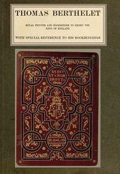 Thomas Berthelet Royal Printer and Bookbinder to Henry VIII., King of England