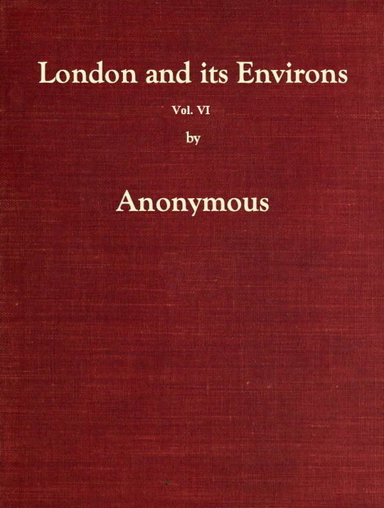 London and its Environs Described, vol. 6 (of 6) / Containing an Account of Whatever is Most Remarkable for / Grandeur, Elegance, Curiosity or Use, in the City and in / the Country Twenty Miles Round it