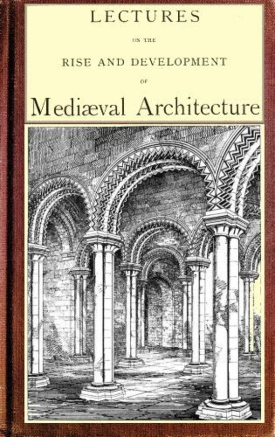 Lectures on the rise and development of medieval architecture; vol. 1