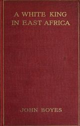 A White King in East Africa / The Remarkable Adventures of John Boyes, Trader and Soldier / of Fortune, who became King of the Savage Wa-Kikuyu