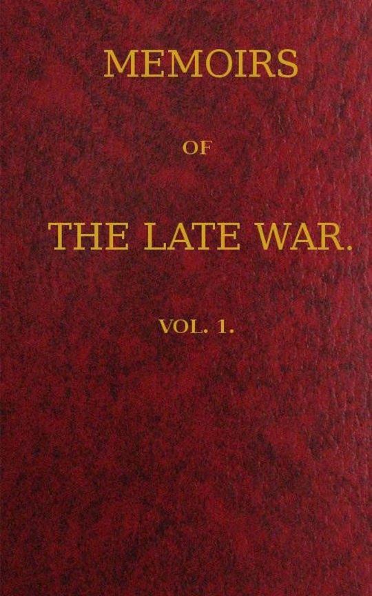Memoirs of the Late War / Comprising the Personal Narrative of Captain Cooke, of the / 43rd Regiment Light Infantry; the History of the Campaign / of 1809 in Portugal, by the Earl of Munster; and a Narrative / of the Campaign of 1814 in Holland, by Lieut. T. W. D. / Moodie, H. P. 21st Fusileers, Volume 1 (of 2)