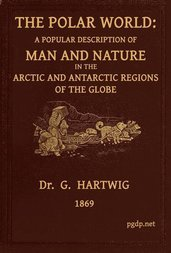 The Polar World / A popular description of man and nature in the Arctic and / Antarctic regions of the globe
