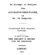 An Attempt to Analyse the Automaton Chess Player of Mr. De Kempelen / To Which is Added, a Copious Collection of the Knight's / Moves over the Chess Board